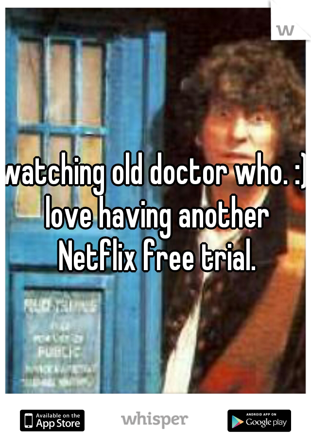 watching old doctor who. :) love having another Netflix free trial.