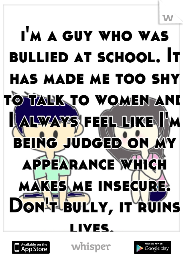 i'm a guy who was bullied at school. It has made me too shy to talk to women and I always feel like I'm being judged on my appearance which makes me insecure. Don't bully, it ruins lives.