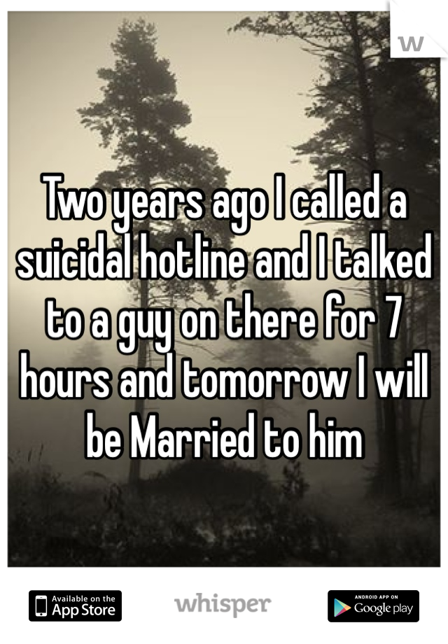 Two years ago I called a suicidal hotline and I talked to a guy on there for 7 hours and tomorrow I will be Married to him