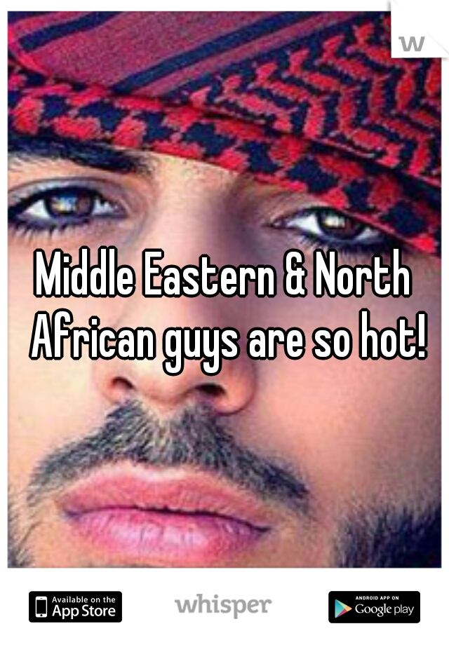 Middle Eastern & North African guys are so hot!