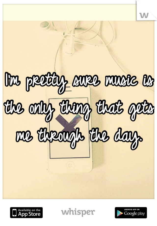 I'm pretty sure music is the only thing that gets me through the day.