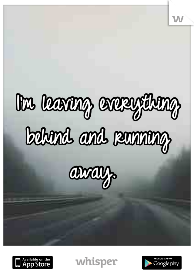 I'm leaving everything behind and running away.