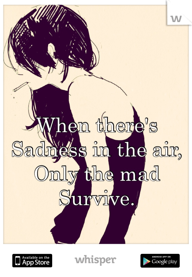 When there's  Sadness in the air,  Only the mad  Survive.