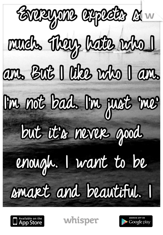 Everyone expects so much. They hate who I am. But I like who I am. I'm not bad. I'm just 'me' but it's never good enough. I want to be smart and beautiful. I want to be loved.