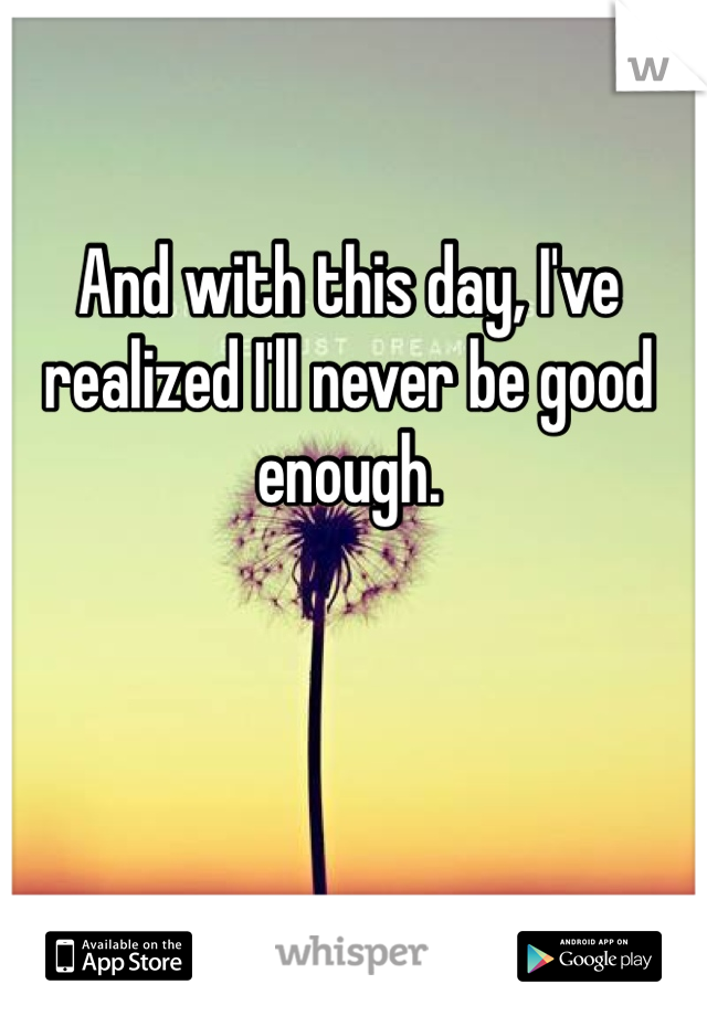 And with this day, I've realized I'll never be good enough.
