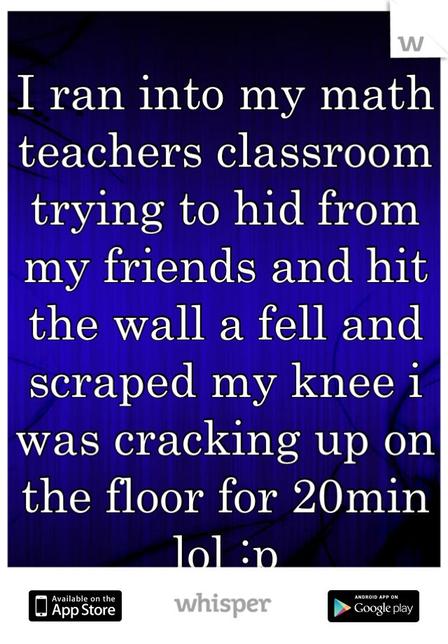 I ran into my math teachers classroom trying to hid from my friends and hit the wall a fell and scraped my knee i was cracking up on the floor for 20min lol :p