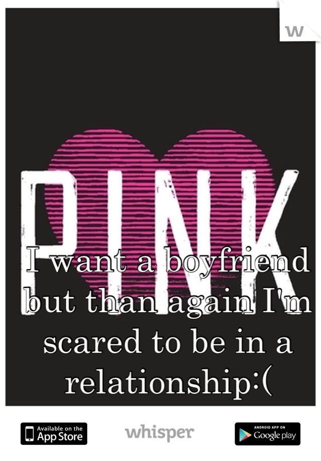 I want a boyfriend but than again I'm scared to be in a relationship:(
