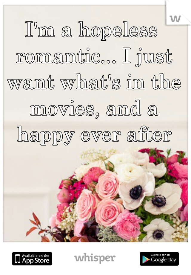 I'm a hopeless romantic... I just want what's in the movies, and a happy ever after