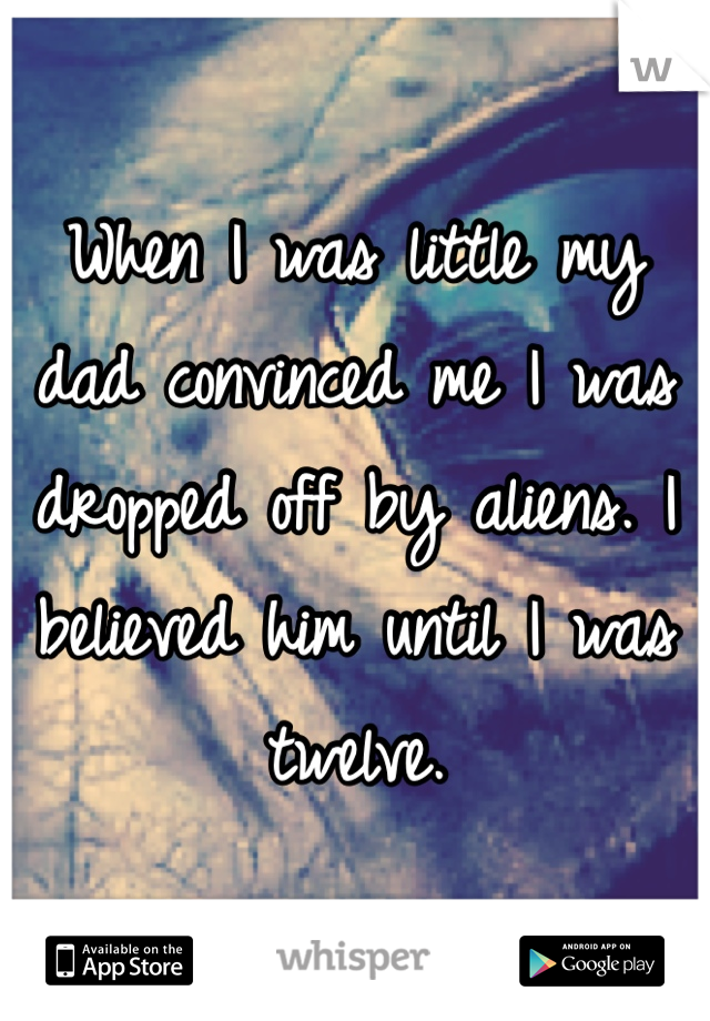 When I was little my dad convinced me I was dropped off by aliens. I believed him until I was twelve.