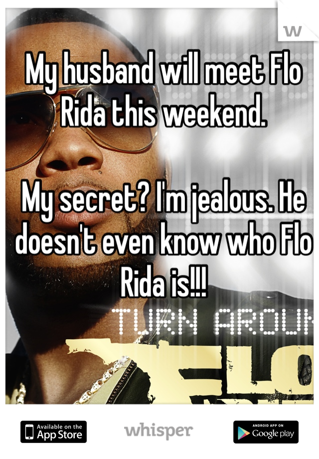 My husband will meet Flo Rida this weekend.   My secret? I'm jealous. He doesn't even know who Flo Rida is!!!