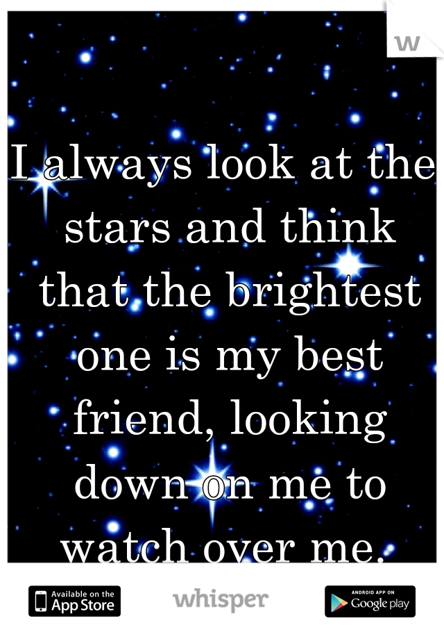 I always look at the stars and think that the brightest one is my best friend, looking down on me to watch over me.