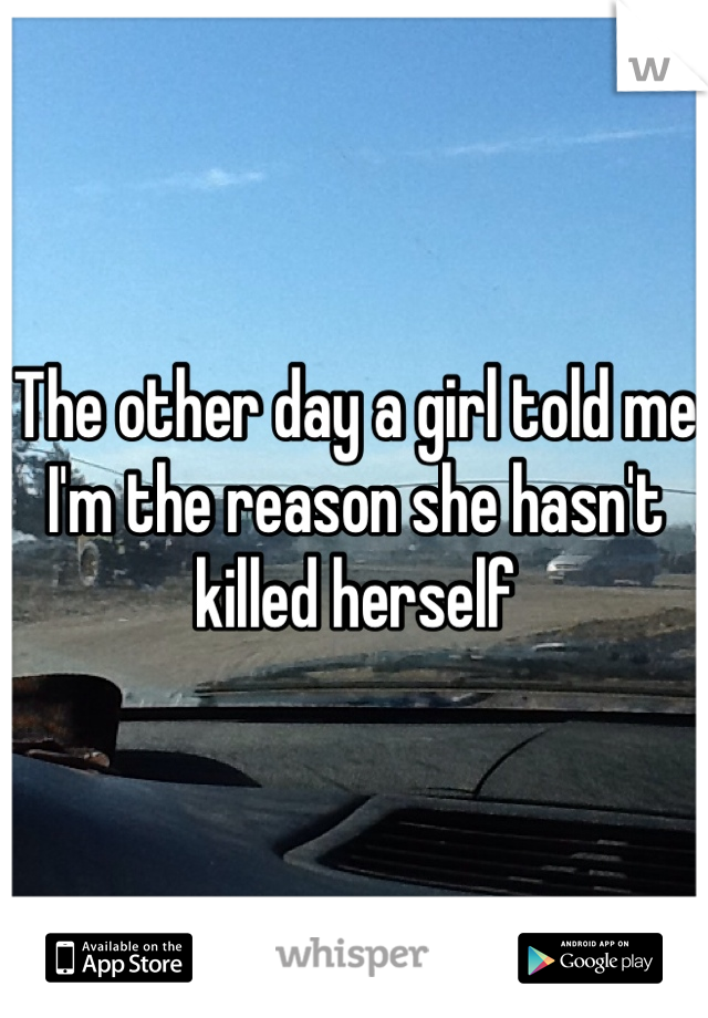 The other day a girl told me I'm the reason she hasn't killed herself