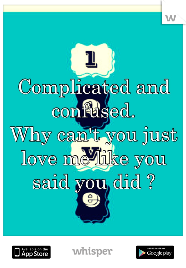 Complicated and confused.  Why can't you just love me like you said you did ?