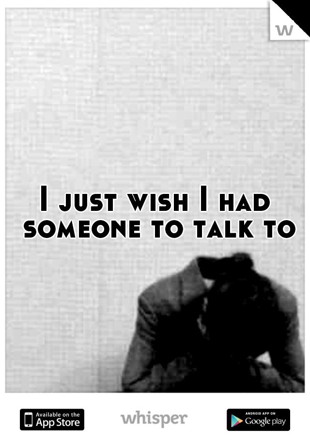 I just wish I had someone to talk to