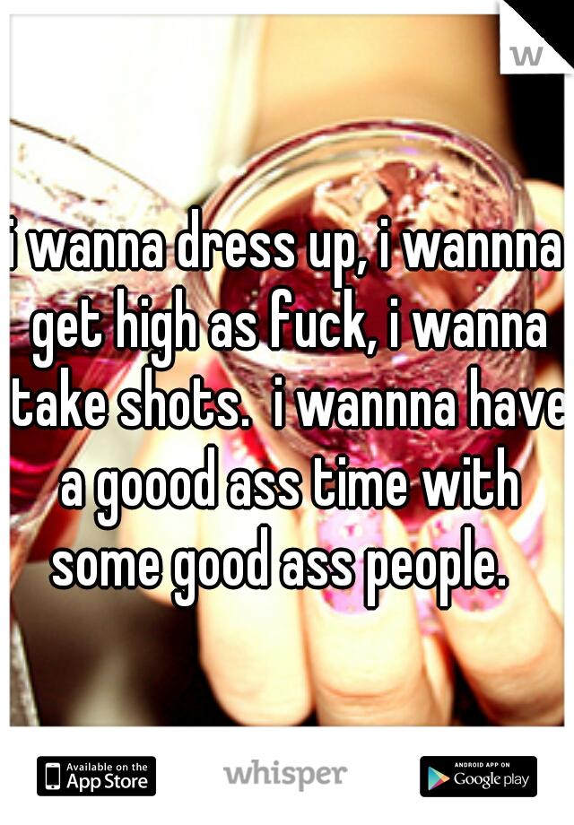 i wanna dress up, i wannna get high as fuck, i wanna take shots.  i wannna have a goood ass time with some good ass people.