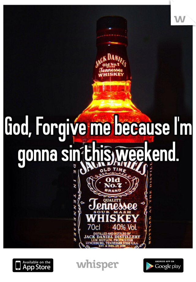 God, Forgive me because I'm gonna sin this weekend.