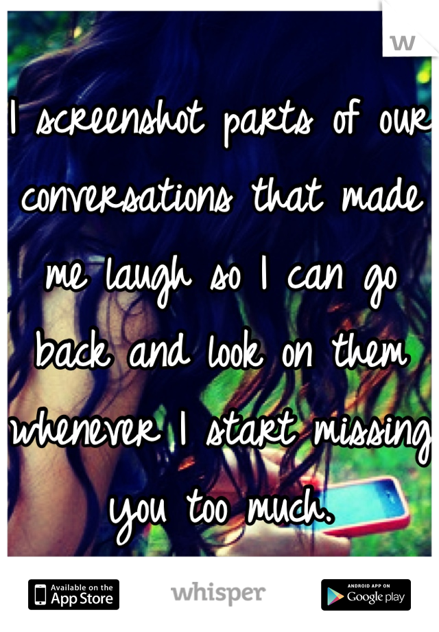 I screenshot parts of our conversations that made me laugh so I can go back and look on them whenever I start missing you too much.