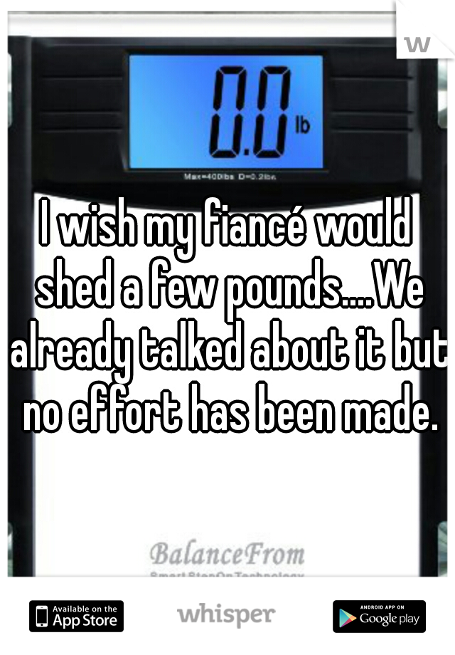 I wish my fiancé would shed a few pounds....We already talked about it but no effort has been made.