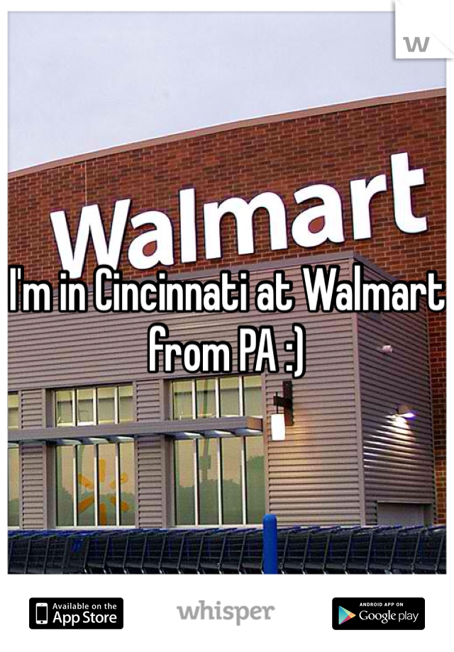 I'm in Cincinnati at Walmart from PA :)