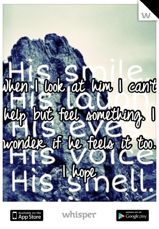 When I look at him I can't help but feel something. I wonder if he feels it too.  I hope