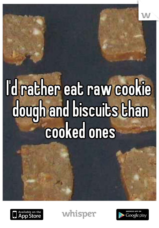 I'd rather eat raw cookie dough and biscuits than cooked ones