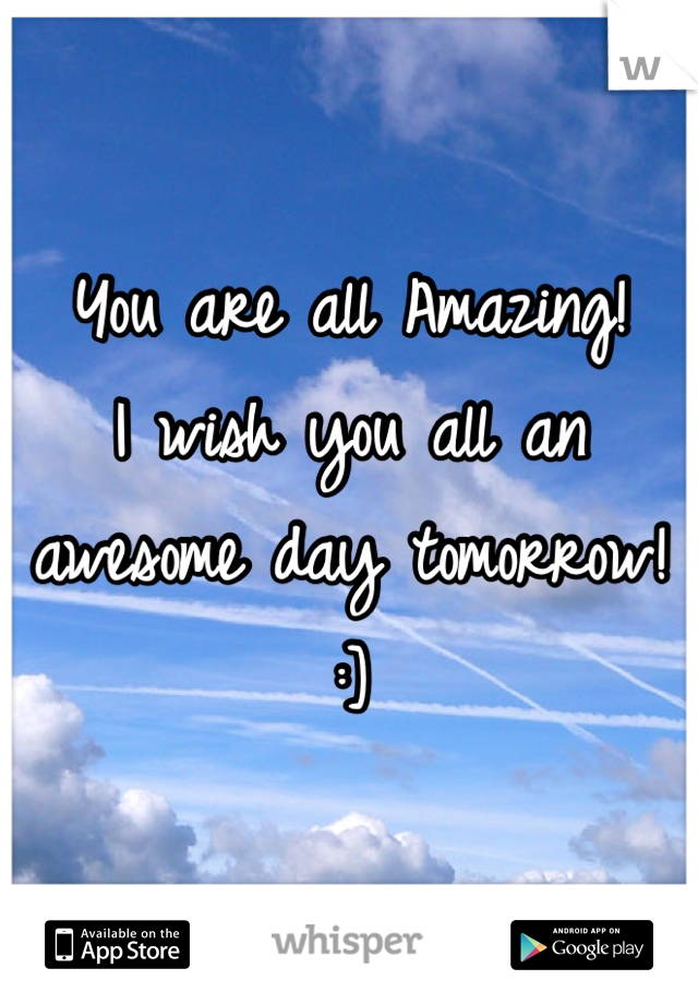 You are all Amazing! I wish you all an awesome day tomorrow! :]