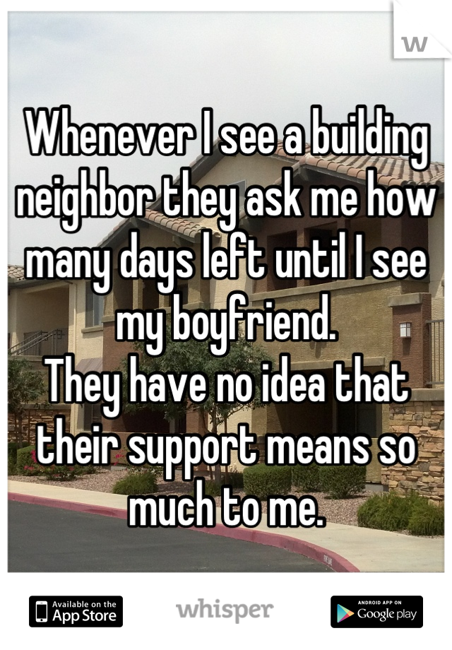 Whenever I see a building neighbor they ask me how many days left until I see my boyfriend. They have no idea that their support means so much to me.