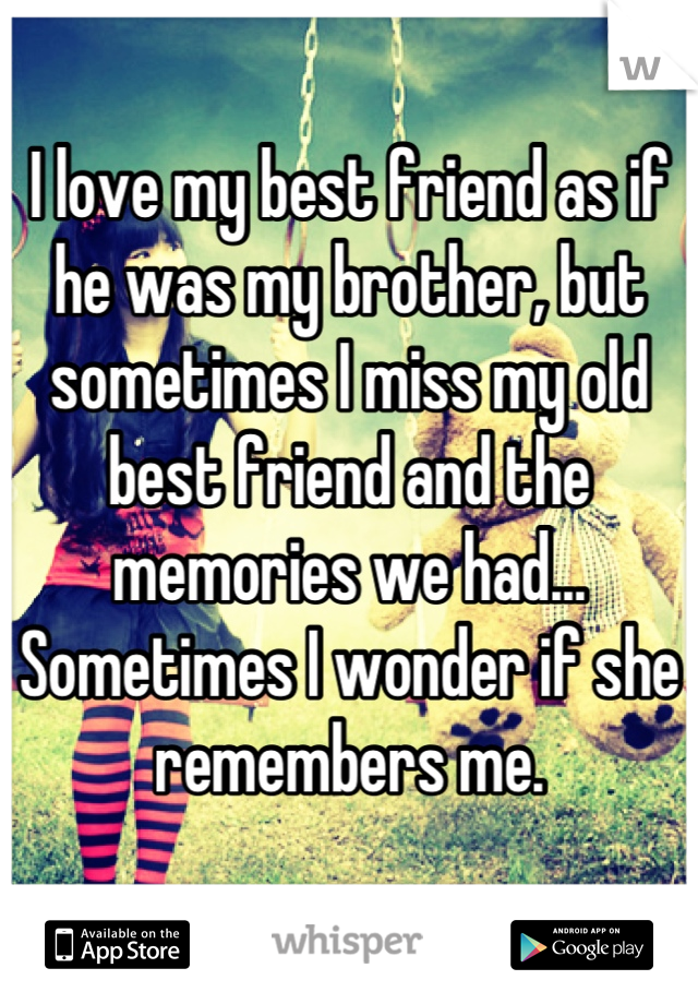 I love my best friend as if he was my brother, but sometimes I miss my old best friend and the memories we had... Sometimes I wonder if she remembers me.