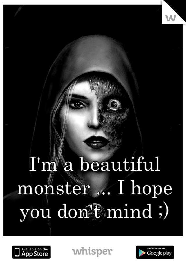 I'm a beautiful monster ... I hope you don't mind ;)