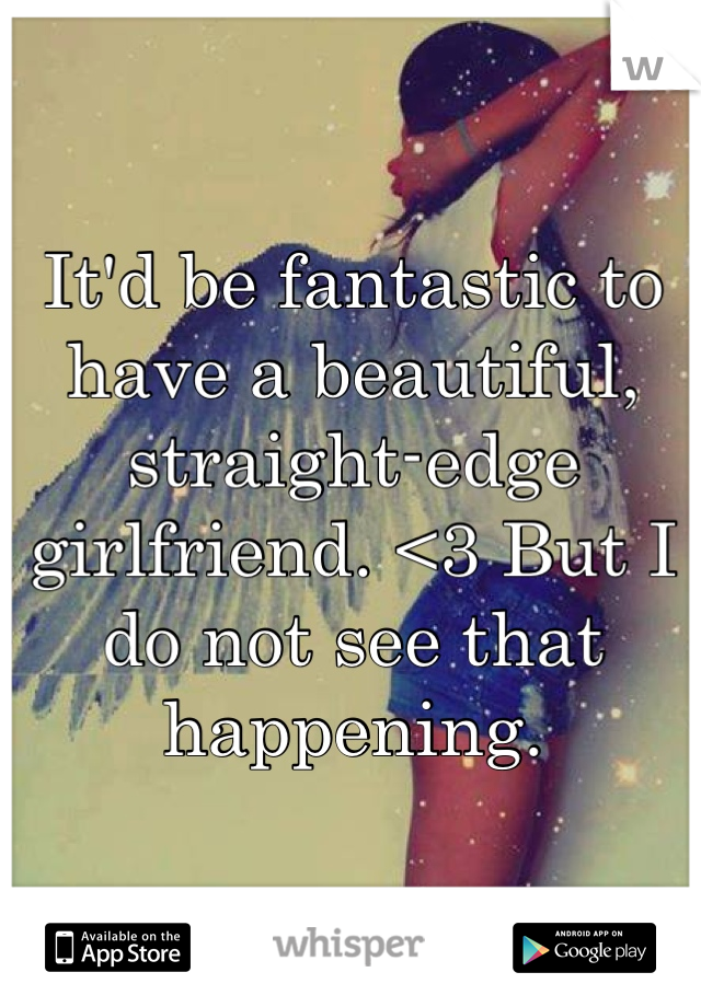 It'd be fantastic to have a beautiful, straight-edge girlfriend. <3 But I do not see that happening.