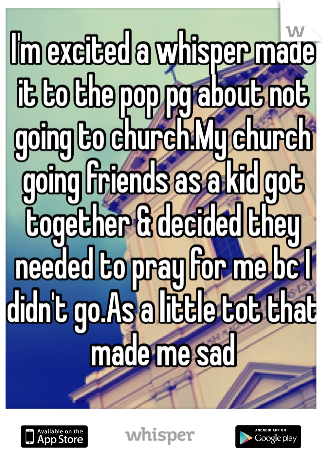 I'm excited a whisper made it to the pop pg about not going to church.My church going friends as a kid got together & decided they needed to pray for me bc I didn't go.As a little tot that made me sad
