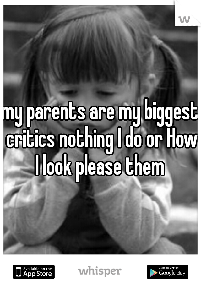 my parents are my biggest critics nothing I do or How I look please them