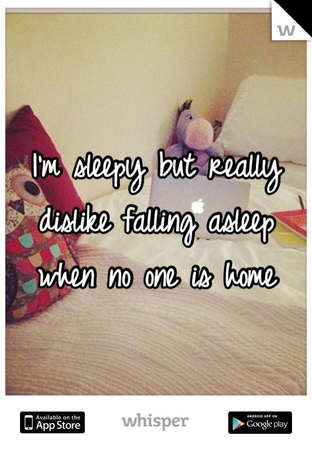I'm sleepy but really dislike falling asleep when no one is home