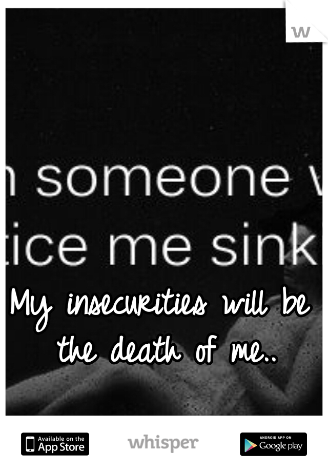 My insecurities will be the death of me..