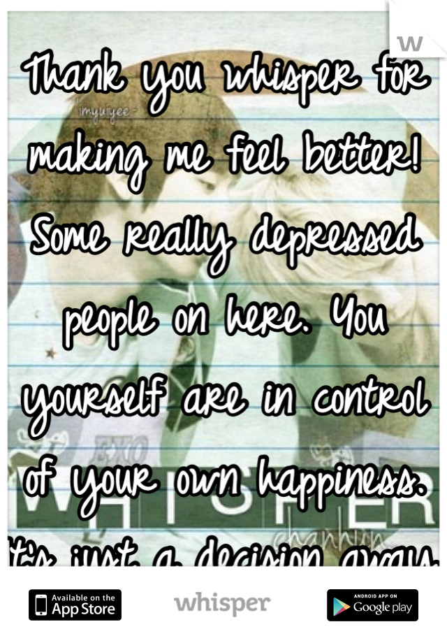 Thank you whisper for making me feel better! Some really depressed people on here. You yourself are in control of your own happiness. It's just a decision away.