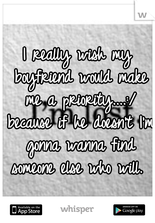 I really wish my boyfriend would make me a priority....:/ because if he doesn't I'm gonna wanna find someone else who will.