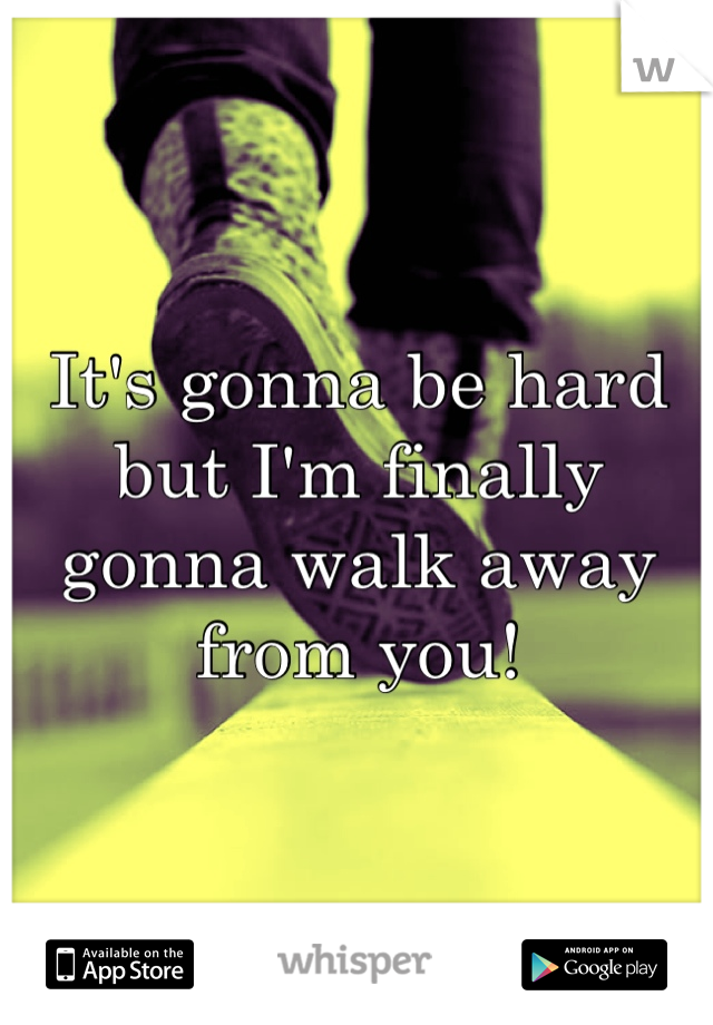 It's gonna be hard but I'm finally gonna walk away from you!