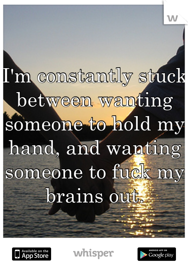 I'm constantly stuck between wanting someone to hold my hand, and wanting someone to fuck my brains out.