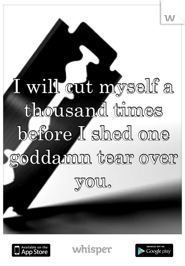 I will cut myself a thousand times before I shed one goddamn tear over you.