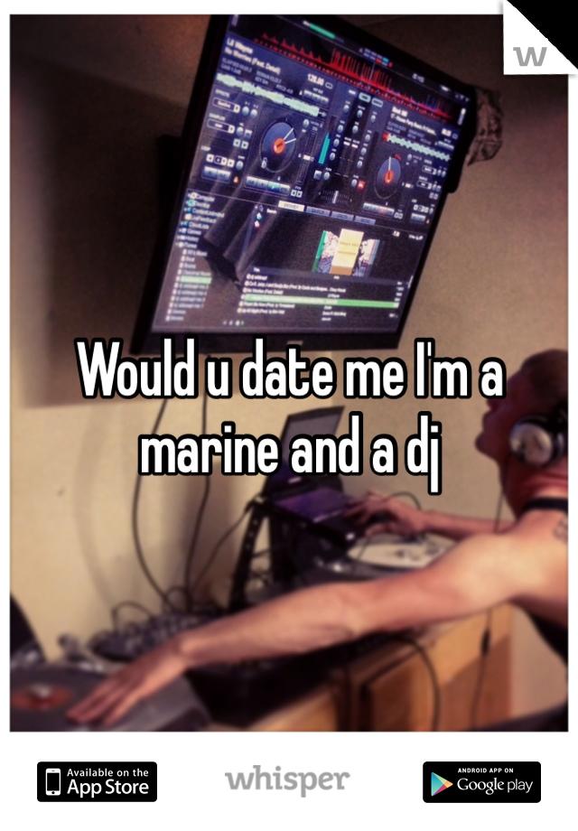 Would u date me I'm a marine and a dj