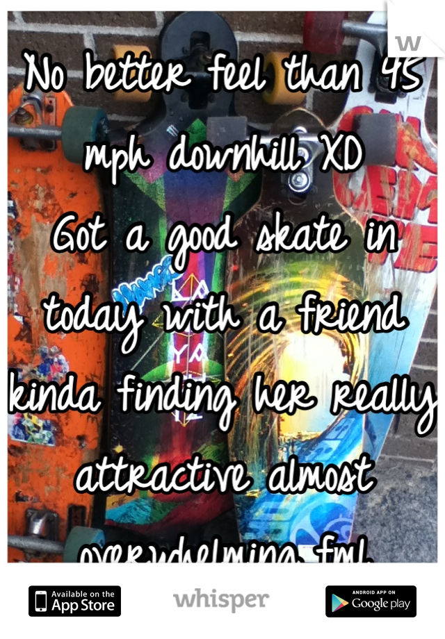 No better feel than 45 mph downhill XD  Got a good skate in today with a friend kinda finding her really attractive almost overwhelming fml