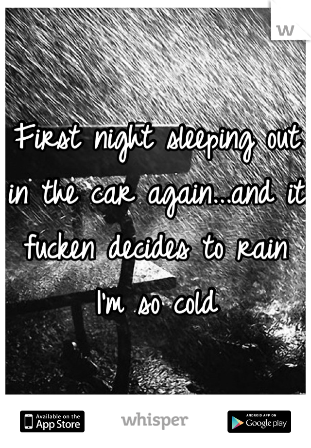 First night sleeping out in the car again...and it fucken decides to rain I'm so cold