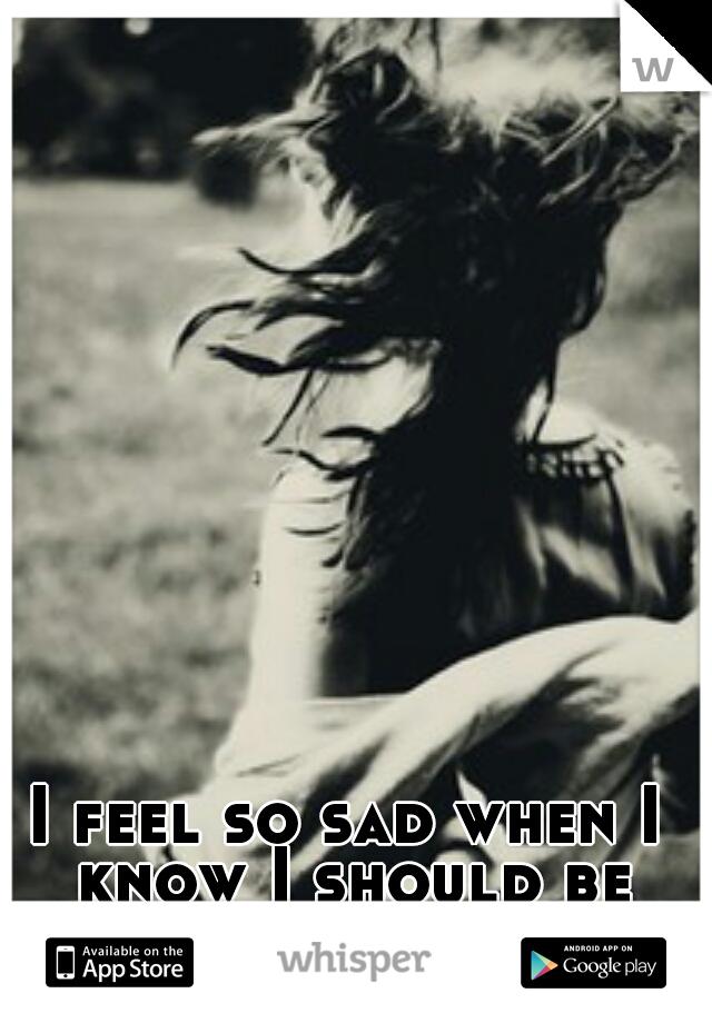 I feel so sad when I know I should be happy.