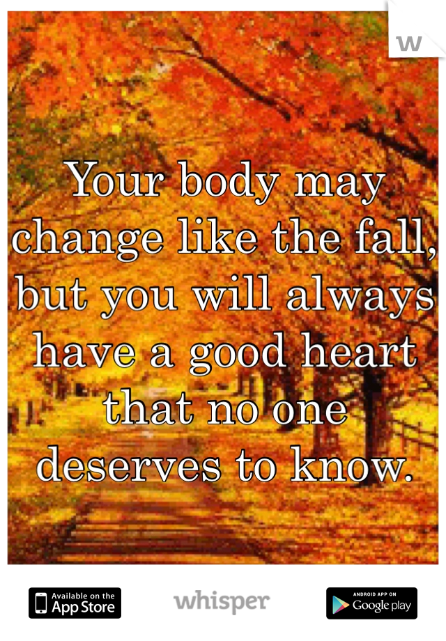 Your body may change like the fall, but you will always have a good heart that no one deserves to know.
