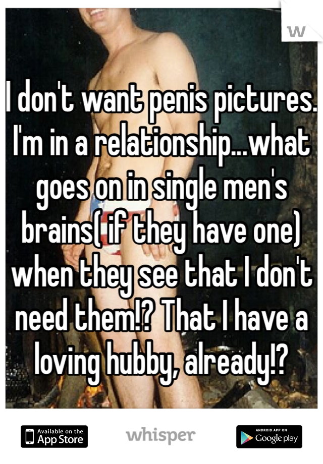 I don't want penis pictures. I'm in a relationship...what goes on in single men's brains( if they have one) when they see that I don't need them!? That I have a loving hubby, already!?