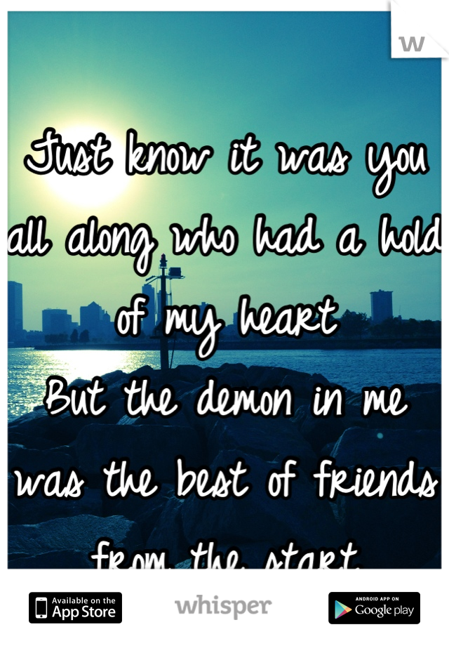 Just know it was you all along who had a hold of my heart But the demon in me was the best of friends from the start