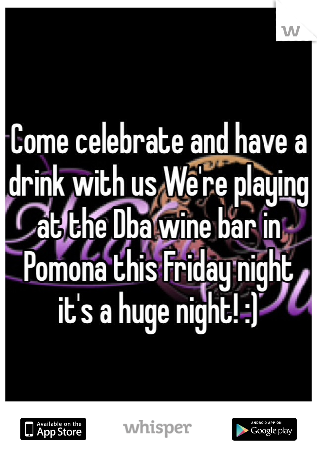 Come celebrate and have a drink with us We're playing at the Dba wine bar in Pomona this Friday night it's a huge night! :)
