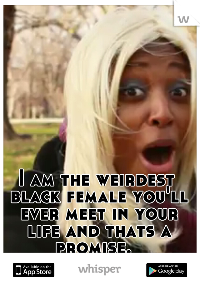 I am the weirdest black female you'll ever meet in your life and thats a promise.