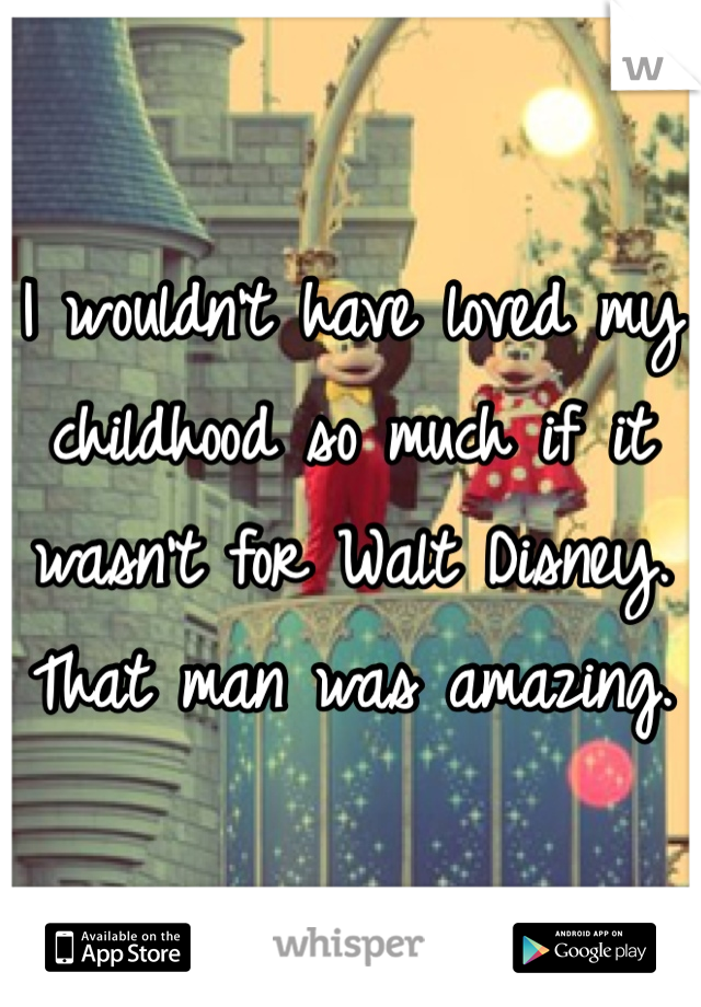 I wouldn't have loved my childhood so much if it wasn't for Walt Disney. That man was amazing.