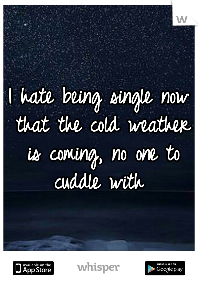 I hate being single now that the cold weather is coming, no one to cuddle with